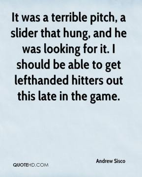 Andrew Sisco - It was a terrible pitch, a slider that hung, and he was looking for it. I should be able to get lefthanded hitters out this late in the game.