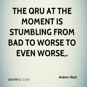 Andrew Slack - The QRU at the moment is stumbling from bad to worse to even worse.