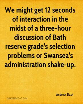 Andrew Slack - We might get 12 seconds of interaction in the midst of a three-hour discussion of Bath reserve grade's selection problems or Swansea's administration shake-up.