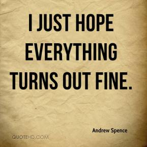 Andrew Spence - I just hope everything turns out fine.