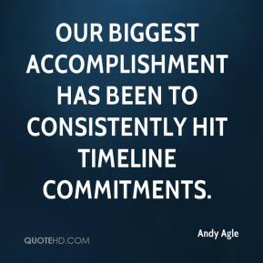 Andy Agle - Our biggest accomplishment has been to consistently hit timeline commitments.