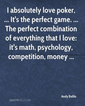 Andy Bellin - I absolutely love poker, ... It's the perfect game. ... The perfect combination of everything that I love: it's math, psychology, competition, money ...