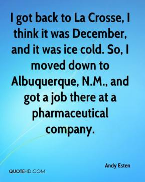 Andy Esten - I got back to La Crosse, I think it was December, and it was ice cold. So, I moved down to Albuquerque, N.M., and got a job there at a pharmaceutical company.