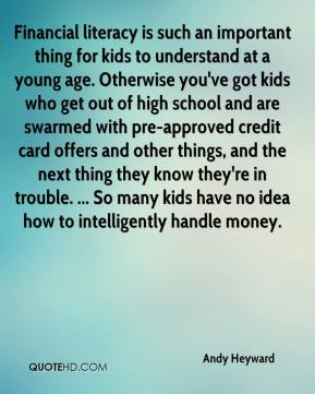 Financial literacy is such an important thing for kids to understand at a young age. Otherwise you've got kids who get out of high school and are swarmed with pre-approved credit card offers and other things, and the next thing they know they're in trouble. ... So many kids have no idea how to intelligently handle money.