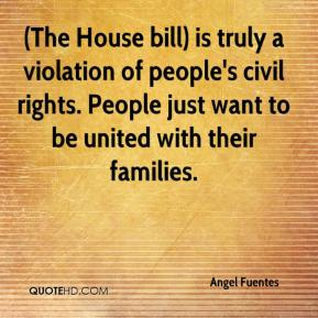 Angel Fuentes - (The House bill) is truly a violation of people's civil rights. People just want to be united with their families.
