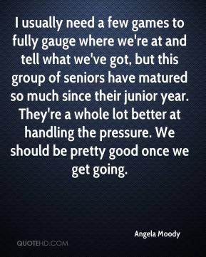 Angela Moody - I usually need a few games to fully gauge where we're at and tell what we've got, but this group of seniors have matured so much since their junior year. They're a whole lot better at handling the pressure. We should be pretty good once we get going.