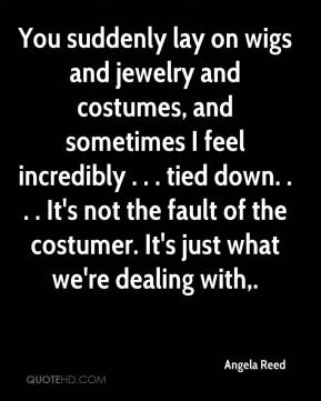 Angela Reed - You suddenly lay on wigs and jewelry and costumes, and sometimes I feel incredibly . . . tied down. . . . It's not the fault of the costumer. It's just what we're dealing with.