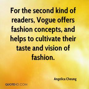 Angelica Cheung - For the second kind of readers, Vogue offers fashion concepts, and helps to cultivate their taste and vision of fashion.