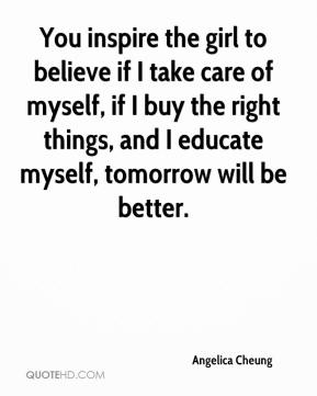 You inspire the girl to believe if I take care of myself, if I buy the right things, and I educate myself, tomorrow will be better.