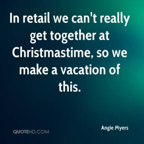 Angie Myers - In retail we can't really get together at Christmastime, so we make a vacation of this.