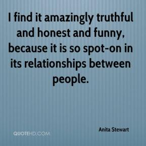 Anita Stewart - I find it amazingly truthful and honest and funny, because it is so spot-on in its relationships between people.