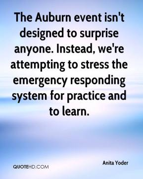 Anita Yoder - The Auburn event isn't designed to surprise anyone. Instead, we're attempting to stress the emergency responding system for practice and to learn.