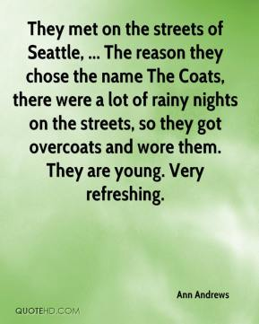 Ann Andrews - They met on the streets of Seattle, ... The reason they chose the name The Coats, there were a lot of rainy nights on the streets, so they got overcoats and wore them. They are young. Very refreshing.