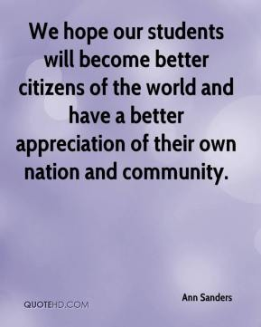 Ann Sanders - We hope our students will become better citizens of the world and have a better appreciation of their own nation and community.
