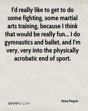 Anna Paquin - I'd really like to get to do some fighting, some martial arts training, because I think that would be really fun... I do gymnastics and ballet, and I'm very, very into the physically acrobatic end of sport.