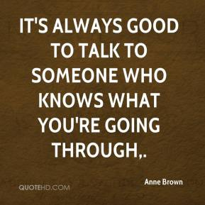 Anne Brown - It's always good to talk to someone who knows what you're going through.