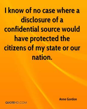 Anne Gordon - I know of no case where a disclosure of a confidential source would have protected the citizens of my state or our nation.