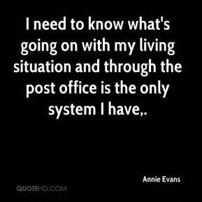 Annie Evans - I need to know what's going on with my living situation and through the post office is the only system I have.