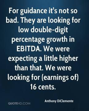 Anthony DiClemente - For guidance it's not so bad. They are looking for low double-digit percentage growth in EBITDA. We were expecting a little higher than that. We were looking for (earnings of) 16 cents.