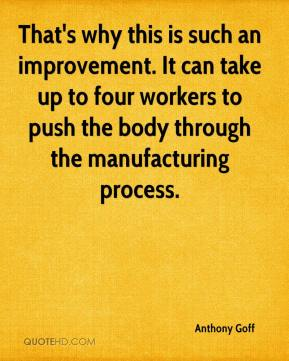 Anthony Goff - That's why this is such an improvement. It can take up to four workers to push the body through the manufacturing process.
