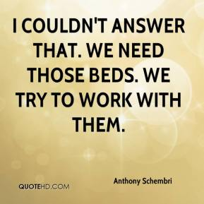 Anthony Schembri - I couldn't answer that. We need those beds. We try to work with them.