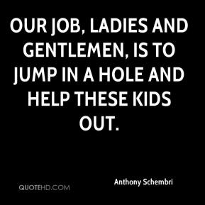 Anthony Schembri - Our job, ladies and gentlemen, is to jump in a hole and help these kids out.