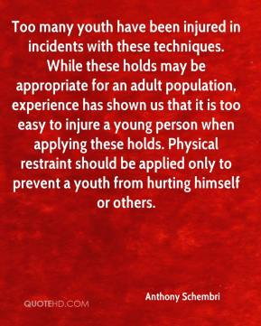 Anthony Schembri - Too many youth have been injured in incidents with these techniques. While these holds may be appropriate for an adult population, experience has shown us that it is too easy to injure a young person when applying these holds. Physical restraint should be applied only to prevent a youth from hurting himself or others.