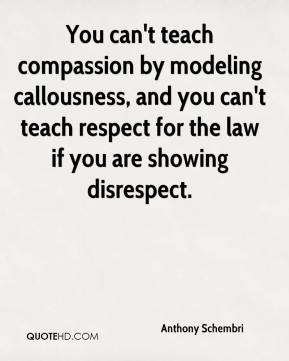 Anthony Schembri - You can't teach compassion by modeling callousness, and you can't teach respect for the law if you are showing disrespect.