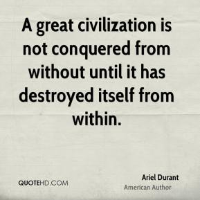 A great civilization is not conquered from without until it has destroyed itself from within.