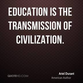 Education is the transmission of civilization.