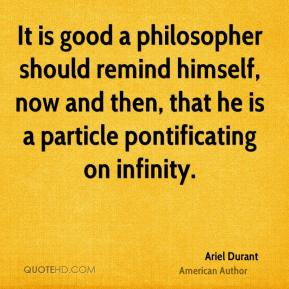It is good a philosopher should remind himself, now and then, that he is a particle pontificating on infinity.