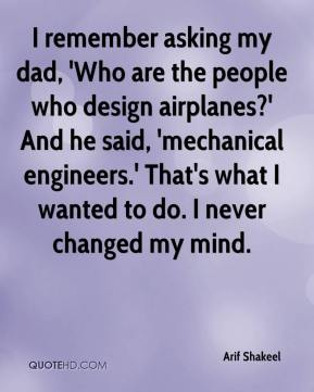 Arif Shakeel - I remember asking my dad, 'Who are the people who design airplanes?' And he said, 'mechanical engineers.' That's what I wanted to do. I never changed my mind.