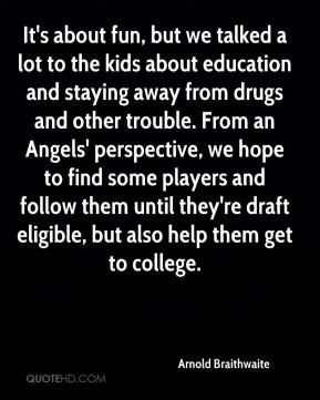 Arnold Braithwaite - It's about fun, but we talked a lot to the kids about education and staying away from drugs and other trouble. From an Angels' perspective, we hope to find some players and follow them until they're draft eligible, but also help them get to college.