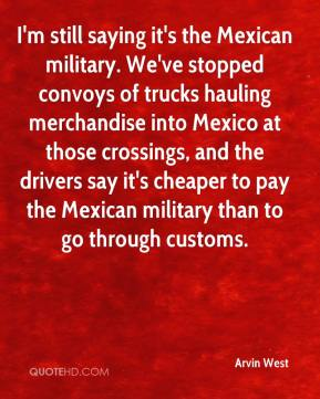 Arvin West - I'm still saying it's the Mexican military. We've stopped convoys of trucks hauling merchandise into Mexico at those crossings, and the drivers say it's cheaper to pay the Mexican military than to go through customs.