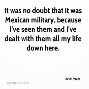 Arvin West - It was no doubt that it was Mexican military, because I've seen them and I've dealt with them all my life down here.