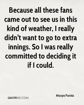 Atsuya Furuta - Because all these fans came out to see us in this kind of weather, I really didn't want to go to extra innings. So I was really committed to deciding it if I could.