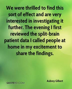 Aubrey Gilbert - We were thrilled to find this sort of effect and are very interested in investigating it further. The evening I first reviewed the split-brain patient data I called people at home in my excitement to share the findings.
