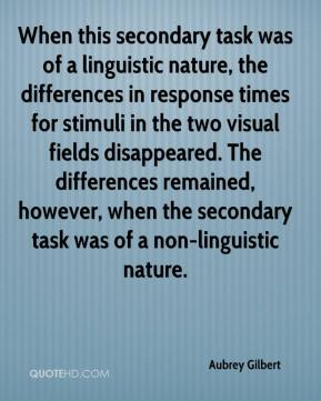 Aubrey Gilbert - When this secondary task was of a linguistic nature, the differences in response times for stimuli in the two visual fields disappeared. The differences remained, however, when the secondary task was of a non-linguistic nature.