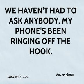 Audrey Green - We haven't had to ask anybody. My phone's been ringing off the hook.