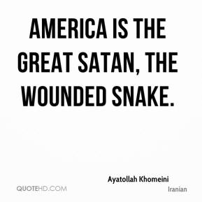 Ayatollah Khomeini - America is the great Satan, the wounded snake.