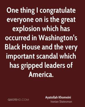 Ayatollah Khomeini - One thing I congratulate everyone on is the great explosion which has occurred in Washington's Black House and the very important scandal which has gripped leaders of America.
