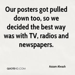 Azzam Alwash - Our posters got pulled down too, so we decided the best way was with TV, radios and newspapers.