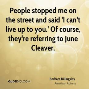 Barbara Billingsley - People stopped me on the street and said 'I can't live up to you.' Of course, they're referring to June Cleaver.