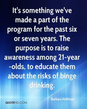 Barbara Hoffman - It's something we've made a part of the program for the past six or seven years. The purpose is to raise awareness among 21-year-olds, to educate them about the risks of binge drinking.