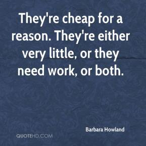 Barbara Howland - They're cheap for a reason. They're either very little, or they need work, or both.