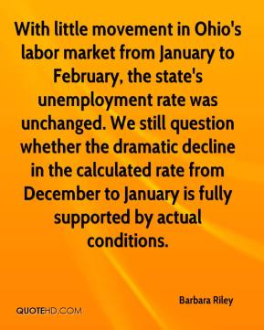 Barbara Riley - With little movement in Ohio's labor market from January to February, the state's unemployment rate was unchanged. We still question whether the dramatic decline in the calculated rate from December to January is fully supported by actual conditions.