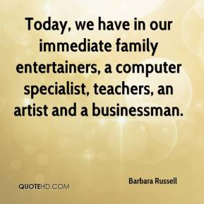 Barbara Russell - Today, we have in our immediate family entertainers, a computer specialist, teachers, an artist and a businessman.