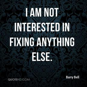 Barry Bell - I am not interested in fixing anything else.