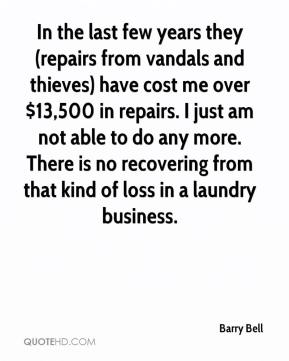 Barry Bell - In the last few years they (repairs from vandals and thieves) have cost me over $13,500 in repairs. I just am not able to do any more. There is no recovering from that kind of loss in a laundry business.