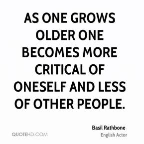 As one grows older one becomes more critical of oneself and less of other people.